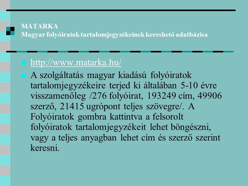MATARKA Magyar folyóiratok tartalomjegyzékeinek kereshető adatbázisa http://www.matarka.hu/ A szolgáltatás magyar kiadású folyóiratok tartalomjegyzékeire terjed ki általában 5-10 évre visszamenőleg /276 folyóirat, 193249 cím, 49906 szerző, 21415 ugrópont teljes szövegre/.