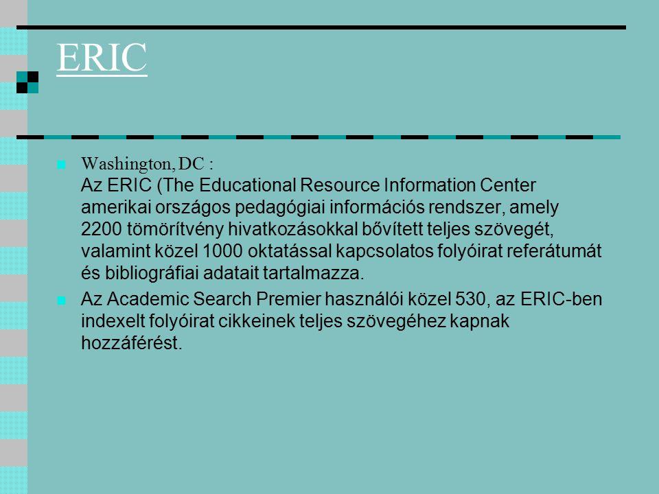ERIC Washington, DC : Az ERIC (The Educational Resource Information Center amerikai országos pedagógiai információs rendszer, amely 2200 tömörítvény hivatkozásokkal bővített teljes szövegét, valamint közel 1000 oktatással kapcsolatos folyóirat referátumát és bibliográfiai adatait tartalmazza.