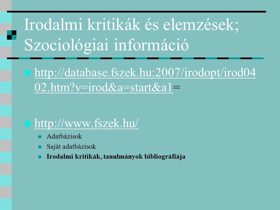 Irodalmi kritikák és elemzések; Szociológiai információ http://database.fszek.hu:2007/irodopt/irod04 02.htm v=irod&a=start&a1= http://database.fszek.hu:2007/irodopt/irod04 02.htm v=irod&a=start&a1 http://www.fszek.hu/ Adatbázisok Saját adatbázisok Irodalmi kritikák, tanulmányok bibliográfiája