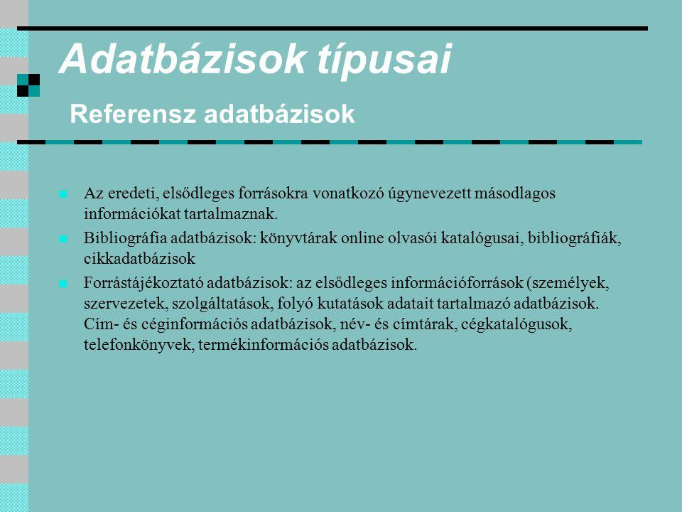 Adatbázisok típusai Forrás adatbázisok Elsődleges adat- vagy információforrások, amelyek az eredeti forrás tartalmát, számszerű vagy szöveges adatait, teljes szövegét szolgáltatják.