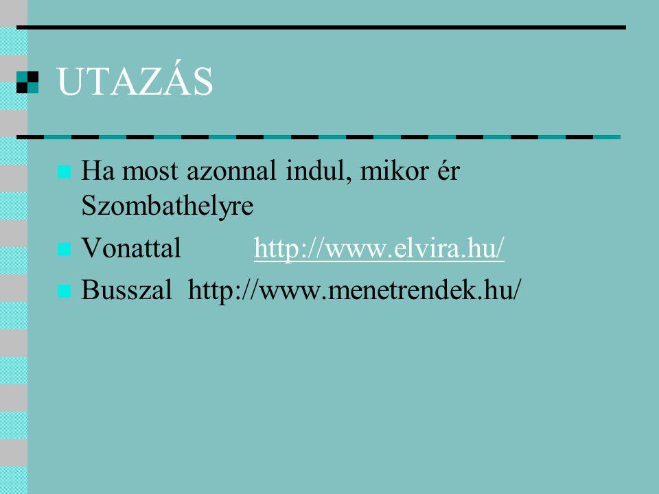 UTAZÁS Ha most azonnal indul, mikor ér Szombathelyre Vonattal http://www.elvira.hu/http://www.elvira.hu/ Busszal http://www.menetrendek.hu/