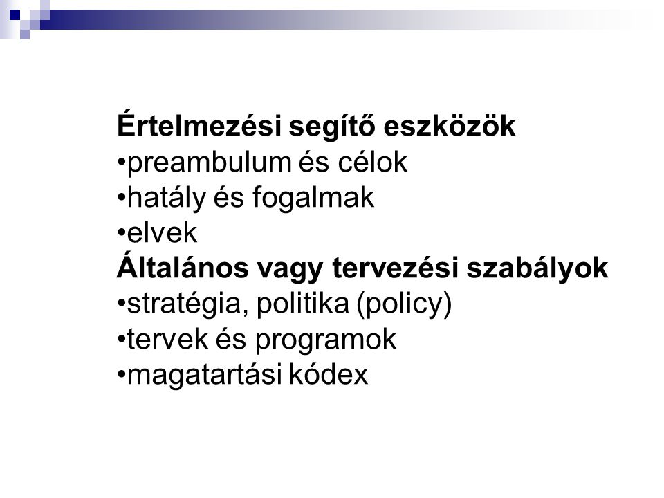 Értelmezési segítő eszközök preambulum és célok hatály és fogalmak elvek Általános vagy tervezési szabályok stratégia, politika (policy) tervek és pro