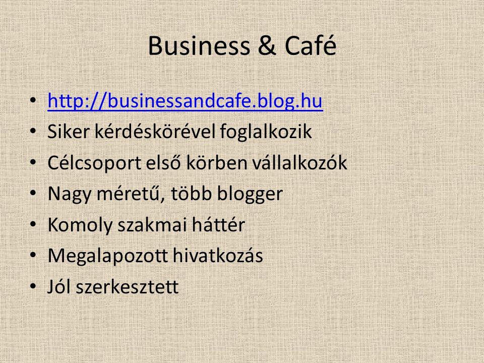 Business & Café http://businessandcafe.blog.hu Siker kérdéskörével foglalkozik Célcsoport első körben vállalkozók Nagy méretű, több blogger Komoly sza