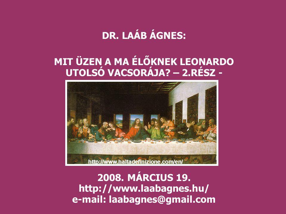 DR. LAÁB ÁGNES: MIT ÜZEN A MA ÉLŐKNEK LEONARDO UTOLSÓ VACSORÁJA? – 2.RÉSZ - 2008. MÁRCIUS 19. http://www.laabagnes.hu/ e-mail: laabagnes@gmail.com htt