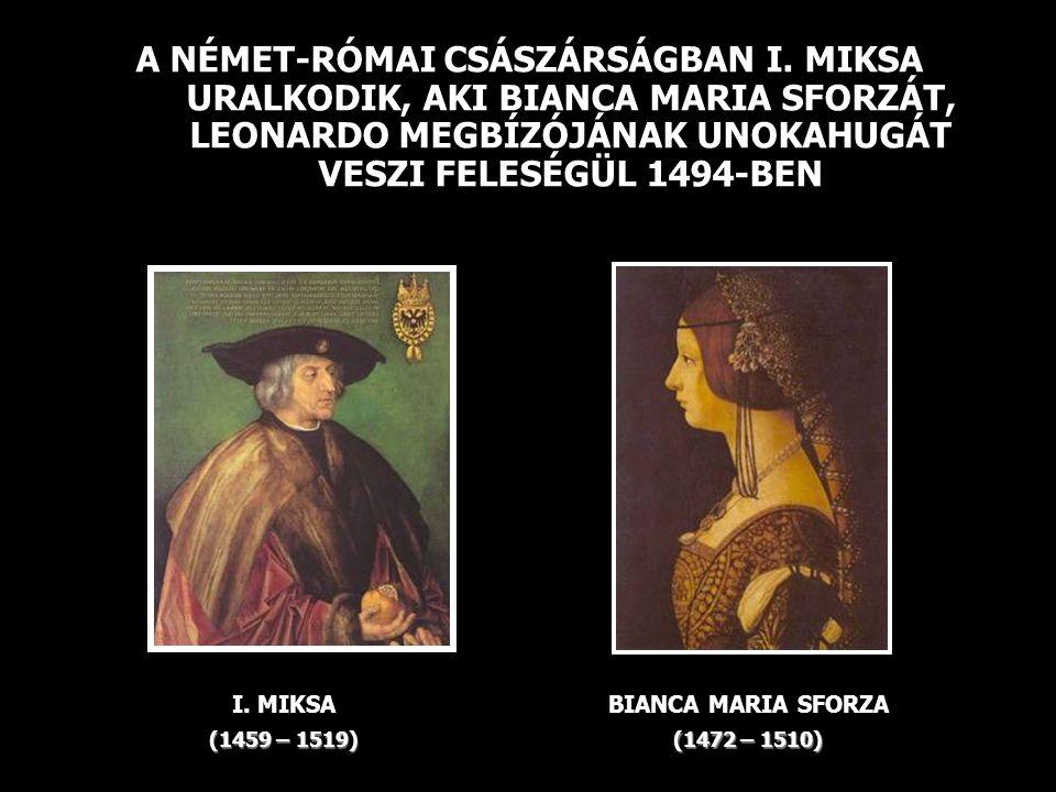 A NÉMET-RÓMAI CSÁSZÁRSÁGBAN I. MIKSA URALKODIK, AKI BIANCA MARIA SFORZÁT, LEONARDO MEGBÍZÓJÁNAK UNOKAHUGÁT VESZI FELESÉGÜL 1494-BEN I. MIKSA (1459 – 1