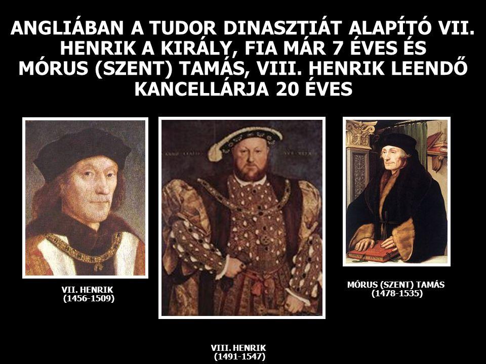 ANGLIÁBAN A TUDOR DINASZTIÁT ALAPÍTÓ VII. HENRIK A KIRÁLY, FIA MÁR 7 ÉVES ÉS MÓRUS (SZENT) TAMÁS, VIII. HENRIK LEENDŐ KANCELLÁRJA 20 ÉVES VIII. HENRIK