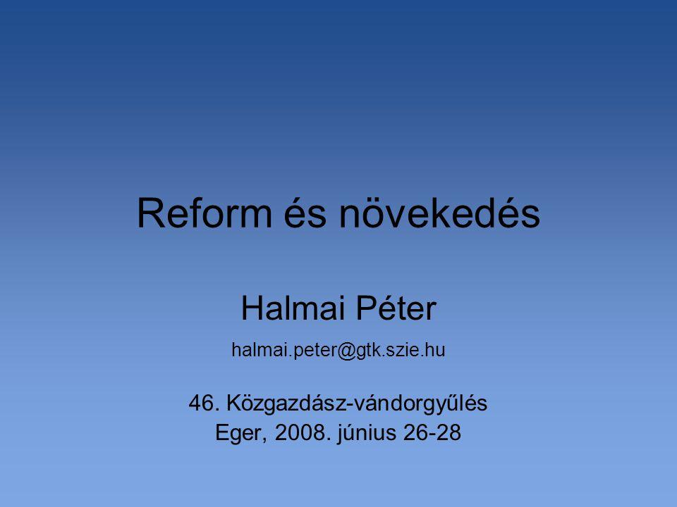 Reform és növekedés Halmai Péter halmai.peter@gtk.szie.hu 46. Közgazdász-vándorgyűlés Eger, 2008. június 26-28
