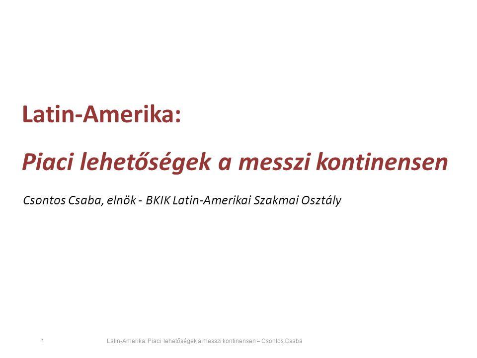 Latin-Amerika: Piaci lehetőségek a messzi kontinensen – Csontos Csaba 1 Csontos Csaba, elnök - BKIK Latin-Amerikai Szakmai Osztály Latin-Amerika: Piaci lehetőségek a messzi kontinensen