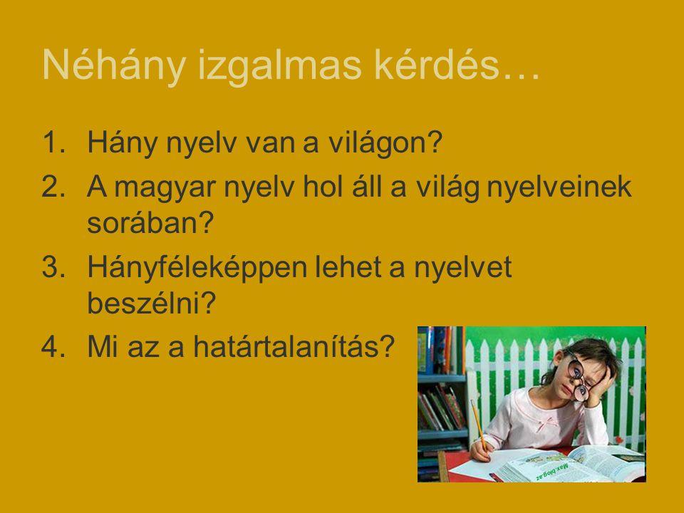 Néhány izgalmas kérdés… 1.Hány nyelv van a világon? 2.A magyar nyelv hol áll a világ nyelveinek sorában? 3.Hányféleképpen lehet a nyelvet beszélni? 4.