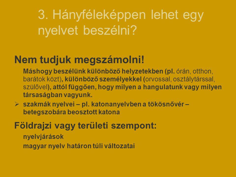 3. Hányféleképpen lehet egy nyelvet beszélni? Nem tudjuk megszámolni! Máshogy beszélünk különböző helyzetekben (pl. órán, otthon, barátok közt), külön