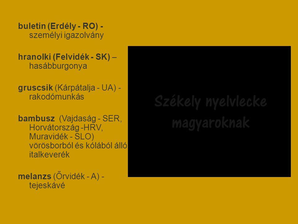 buletin (Erdély - RO) - személyi igazolvány hranolki (Felvidék - SK) – hasábburgonya gruscsik (Kárpátalja - UA) - rakodómunkás bambusz (Vajdaság - SER, Horvátország -HRV, Muravidék - SLO) vörösborból és kólából álló italkeverék melanzs (Őrvidék - A) - tejeskávé