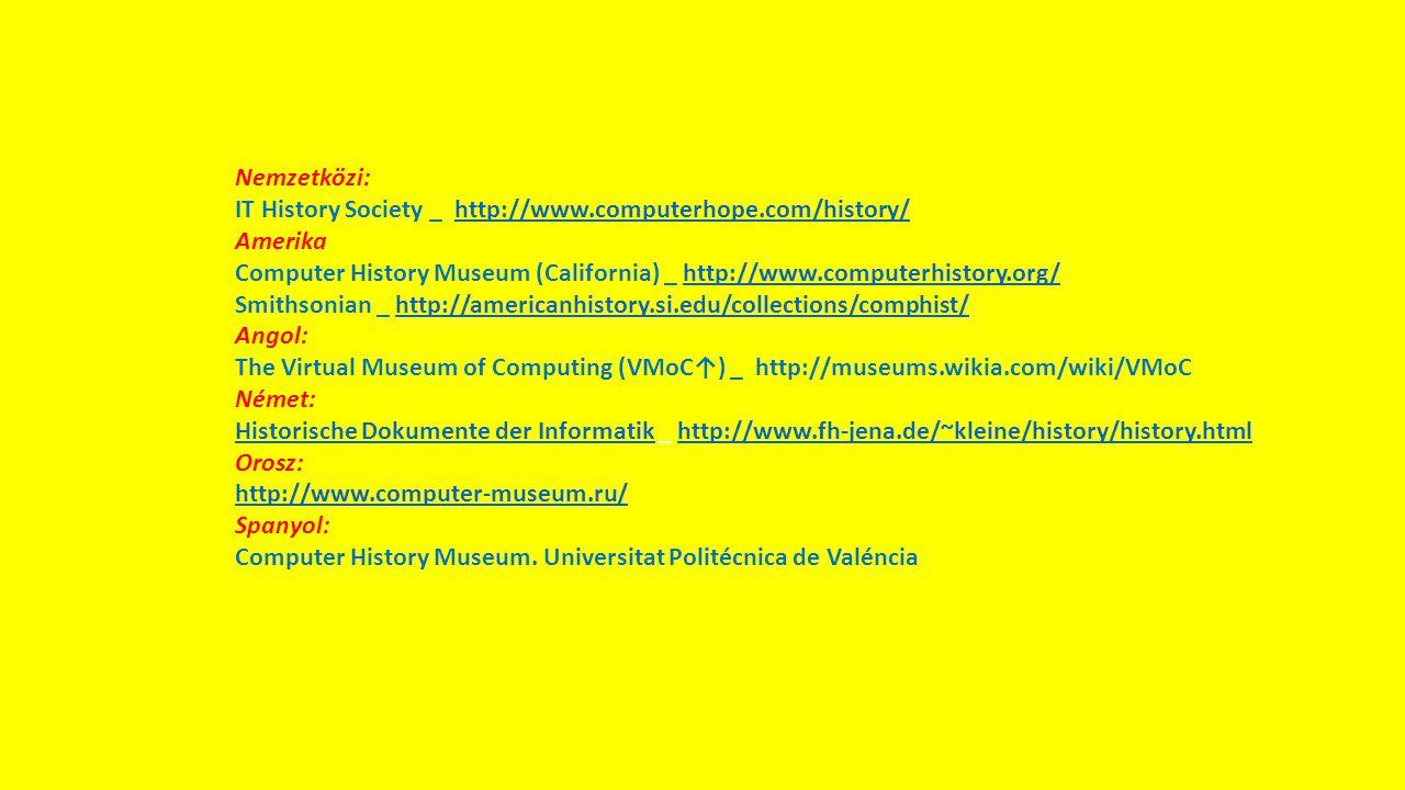 Nemzetközi: IT History Society _ http://www.computerhope.com/history/http://www.computerhope.com/history/ Amerika Computer History Museum (California) _ http://www.computerhistory.org/http://www.computerhistory.org/ Smithsonian _ http://americanhistory.si.edu/collections/comphist/http://americanhistory.si.edu/collections/comphist/ Angol: The Virtual Museum of Computing (VMoC↑) _ http://museums.wikia.com/wiki/VMoC Német: Historische Dokumente der InformatikHistorische Dokumente der Informatik _ http://www.fh-jena.de/~kleine/history/history.htmlhttp://www.fh-jena.de/~kleine/history/history.html Orosz: http://www.computer-museum.ru/ Spanyol: Computer History Museum.