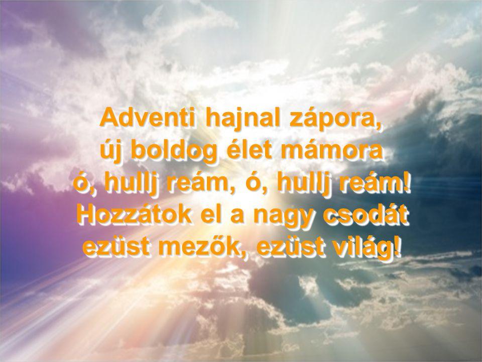 Adventi hajnal zápora, új boldog élet mámora ó, hullj reám, ó, hullj reám.