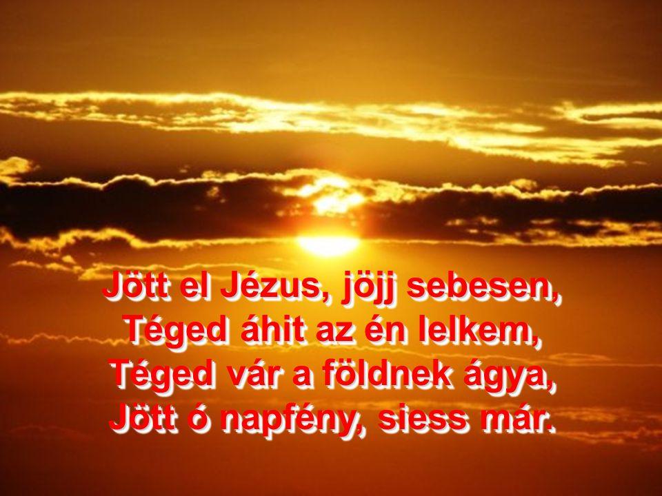 Jött el Jézus, jöjj sebesen, Téged áhit az én lelkem, Téged vár a földnek ágya, Jött ó napfény, siess már.