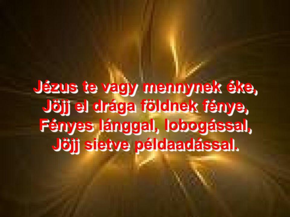 Jézus te vagy mennynek éke, Jöjj el drága földnek fénye, Fényes lánggal, lobogással, Jöjj sietve példaadással.