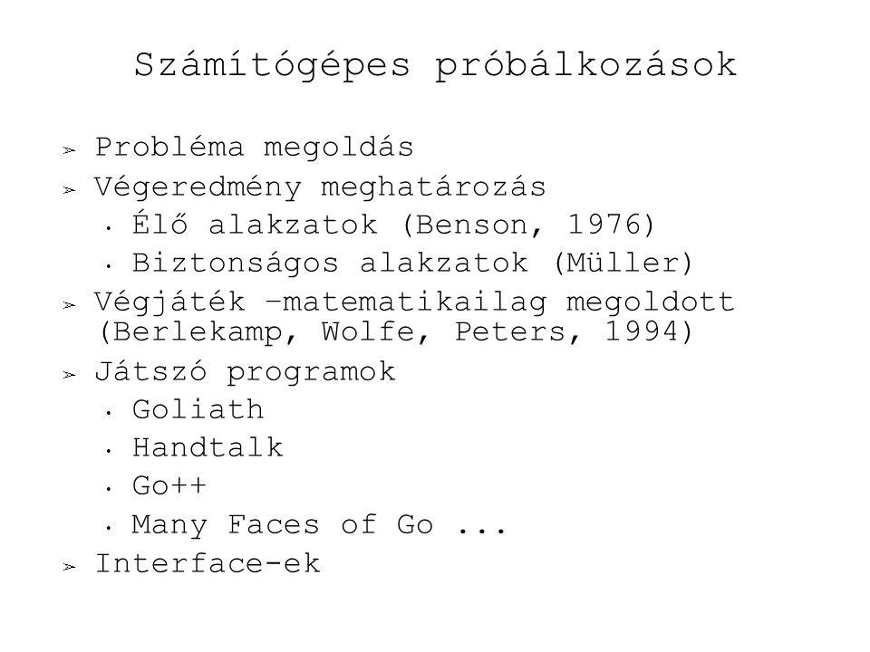 Számítógépes próbálkozások ➢ Probléma megoldás ➢ Végeredmény meghatározás Élő alakzatok (Benson, 1976) Biztonságos alakzatok (Müller) ➢ Végjáték –matematikailag megoldott (Berlekamp, Wolfe, Peters, 1994) ➢ Játszó programok Goliath Handtalk Go++ Many Faces of Go...
