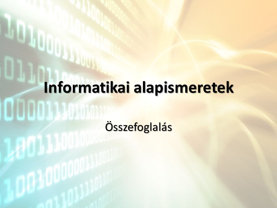 AlapfogalmakAlapfogalmak Informatika: Informatika: – Az a tudományág, amely az információk keletkezésével, továbbításával, hasznosításával foglalkozik Információ: Információ: – Új ismeretté értelmezett adat (tartalmi megközelítés) Adat: Adat: – Az információ ábrázolására használt, jelentéstől megfosztott jelsorozat (formai megközelítése) Informatika: Informatika: – Az a tudományág, amely az információk keletkezésével, továbbításával, hasznosításával foglalkozik Információ: Információ: – Új ismeretté értelmezett adat (tartalmi megközelítés) Adat: Adat: – Az információ ábrázolására használt, jelentéstől megfosztott jelsorozat (formai megközelítése)