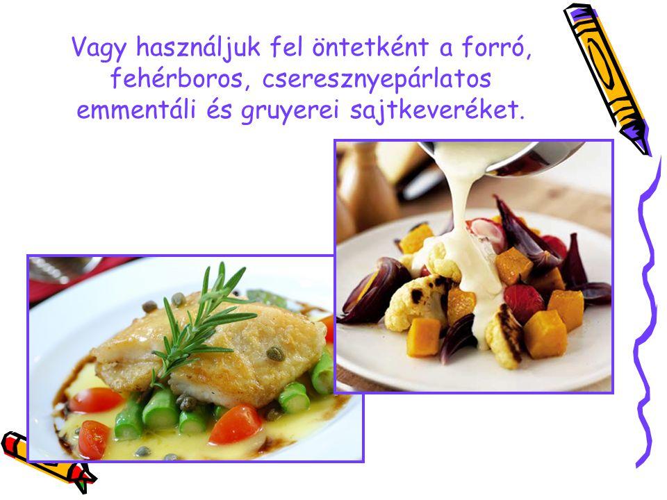 Vagy használjuk fel öntetként a forró, fehérboros, cseresznyepárlatos emmentáli és gruyerei sajtkeveréket.