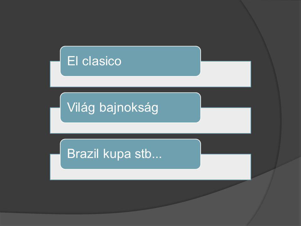 El clasicoVilág bajnokságBrazil kupa stb...