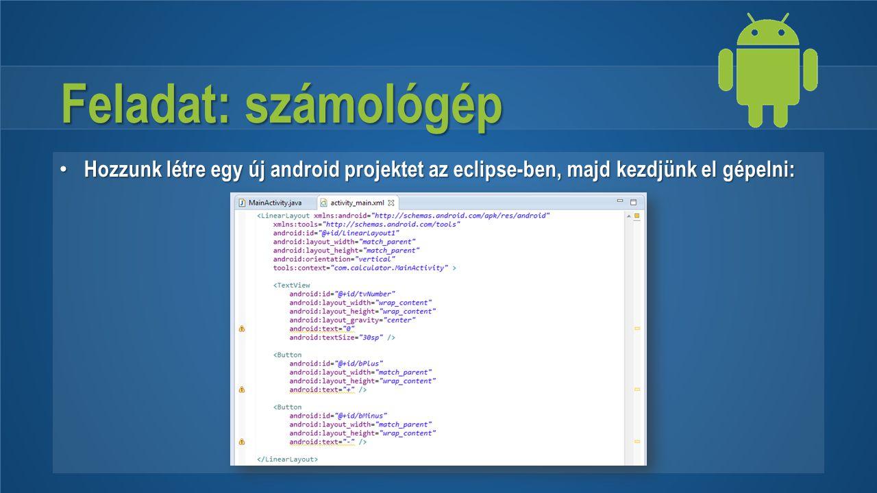 Feladat: számológép Hozzunk létre egy új android projektet az eclipse-ben, majd kezdjünk el gépelni: Hozzunk létre egy új android projektet az eclipse
