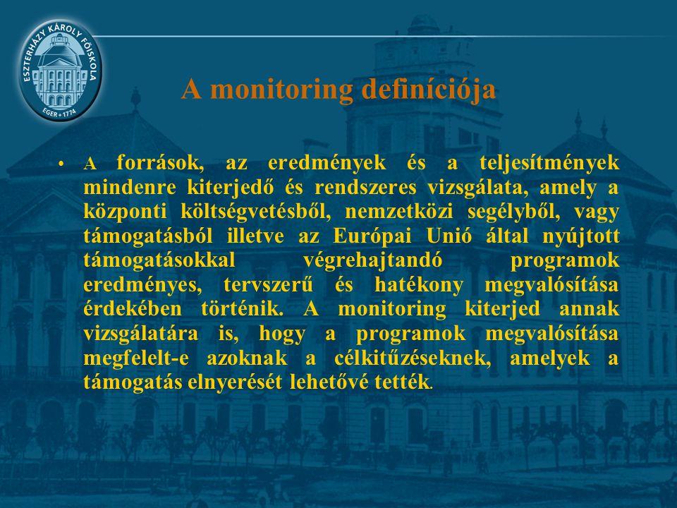 A monitoring definíciója A források, az eredmények és a teljesítmények mindenre kiterjedő és rendszeres vizsgálata, amely a központi költségvetésből, nemzetközi segélyből, vagy támogatásból illetve az Európai Unió által nyújtott támogatásokkal végrehajtandó programok eredményes, tervszerű és hatékony megvalósítása érdekében történik.