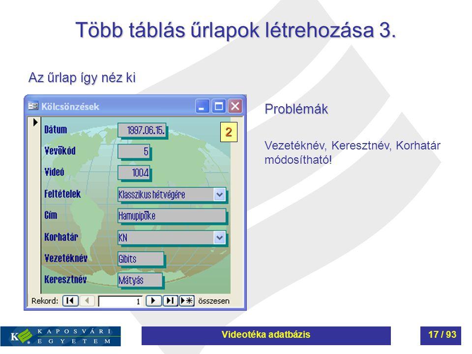 Több táblás űrlapok létrehozása 3. Az űrlap így néz ki Problémák Vezetéknév, Keresztnév, Korhatár módosítható! 2 Videotéka adatbázis17 / 93