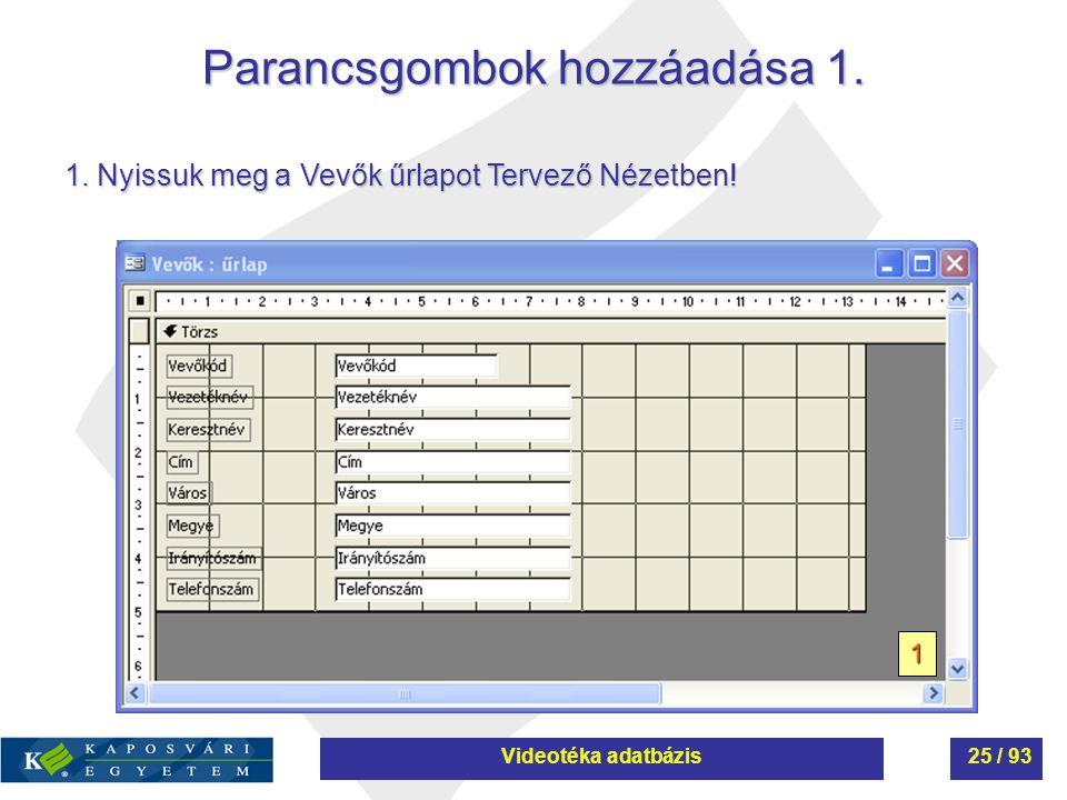 Parancsgombok hozzáadása 1. 1 1. Nyissuk meg a Vevők űrlapot Tervező Nézetben! Videotéka adatbázis25 / 93