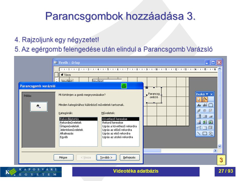 Parancsgombok hozzáadása 3. 3 4. Rajzoljunk egy négyzetet! 5. Az egérgomb felengedése után elindul a Parancsgomb Varázsló Videotéka adatbázis27 / 93