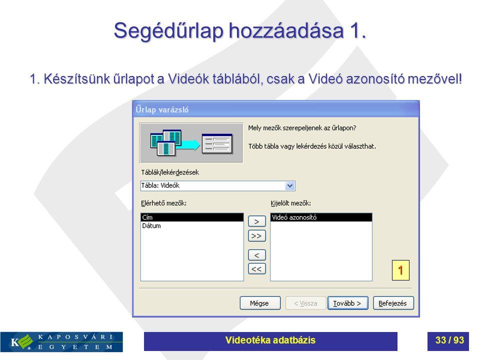 Segédűrlap hozzáadása 1. 1 1. Készítsünk űrlapot a Videók táblából, csak a Videó azonosító mezővel! Videotéka adatbázis33 / 93