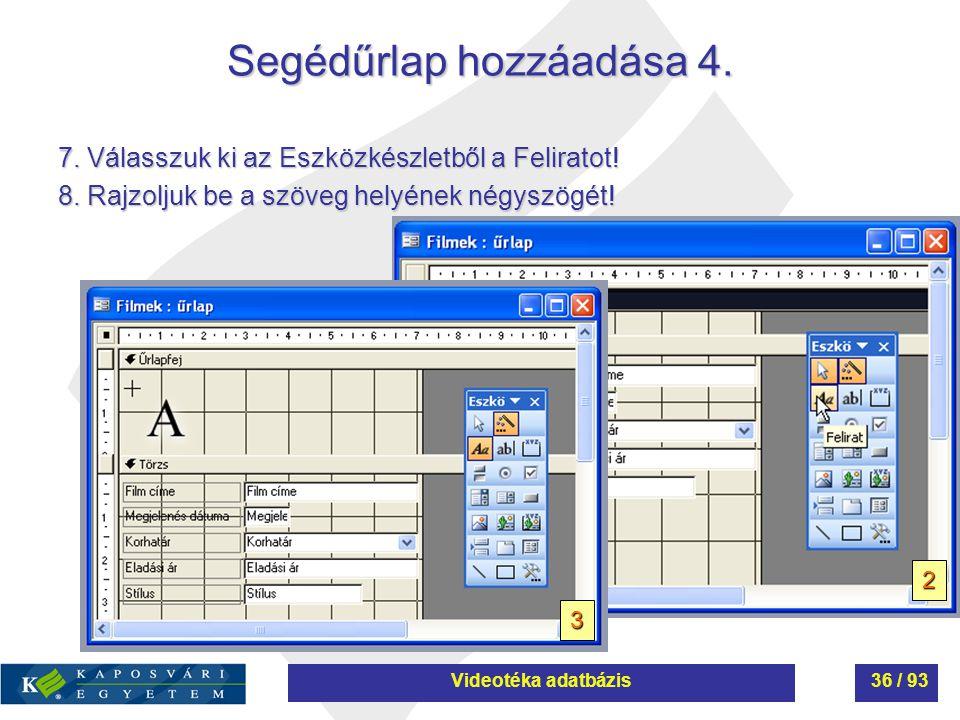 Segédűrlap hozzáadása 4. 7. Válasszuk ki az Eszközkészletből a Feliratot! 8. Rajzoljuk be a szöveg helyének négyszögét! 2 3 Videotéka adatbázis36 / 93