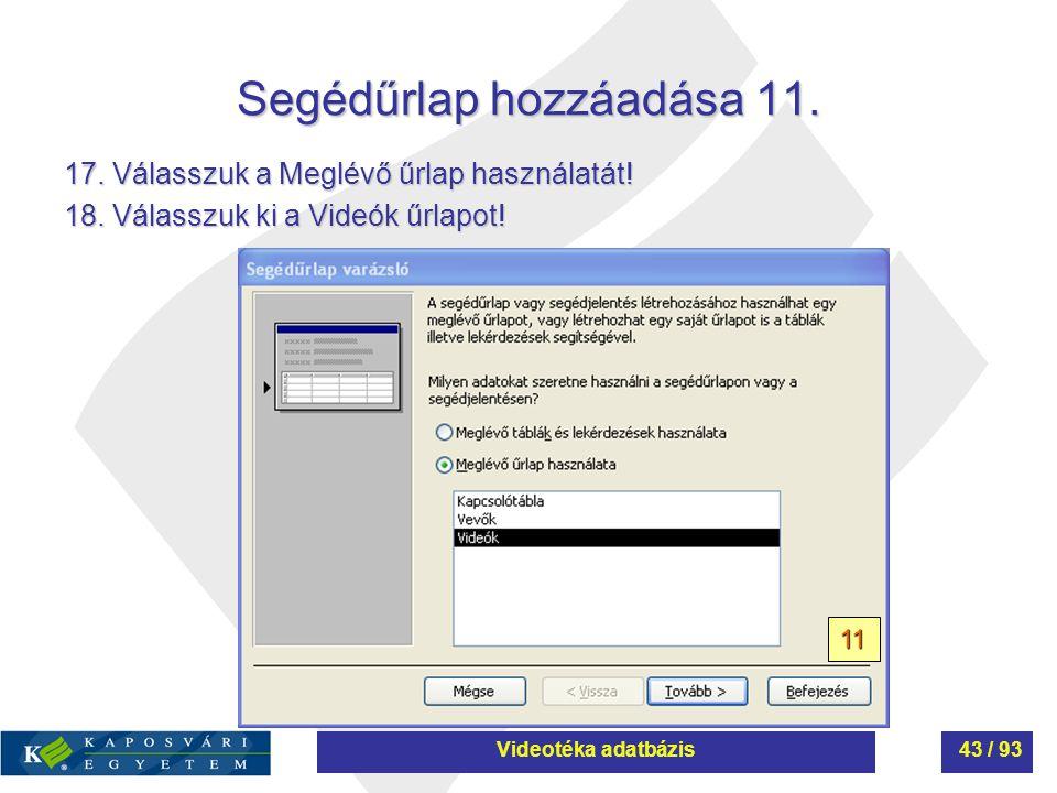 Segédűrlap hozzáadása 11. 17. Válasszuk a Meglévő űrlap használatát! 18. Válasszuk ki a Videók űrlapot! 11 Videotéka adatbázis43 / 93
