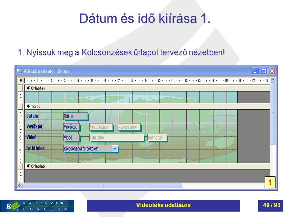 Dátum és idő kiírása 1. 1. Nyissuk meg a Kölcsönzések űrlapot tervező nézetben! 1 Videotéka adatbázis49 / 93