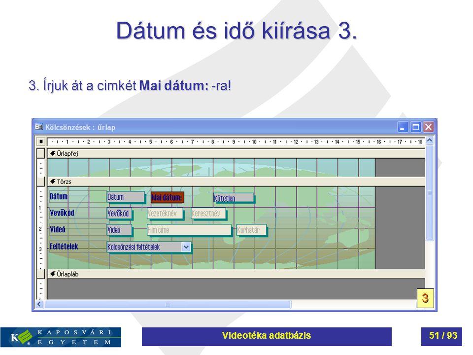 Dátum és idő kiírása 3. 3. Írjuk át a cimkét Mai dátum: -ra! 3 Videotéka adatbázis51 / 93