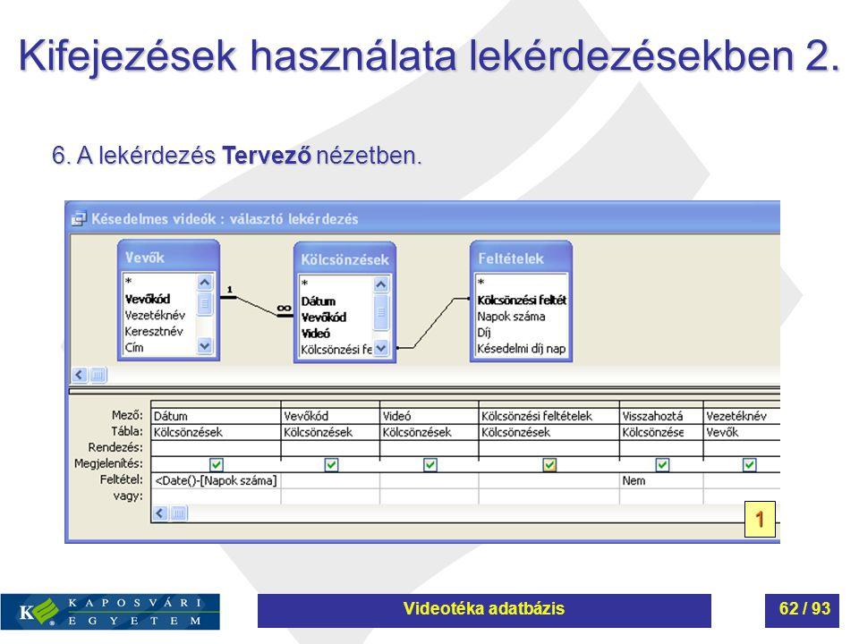 Kifejezések használata lekérdezésekben 2. 6. A lekérdezés Tervező nézetben. 1 Videotéka adatbázis62 / 93