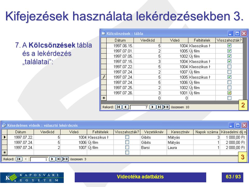 """Kifejezések használata lekérdezésekben 3. 7. A Kölcsönzések tábla és a lekérdezés """"találatai"""": 2 3 Videotéka adatbázis63 / 93"""