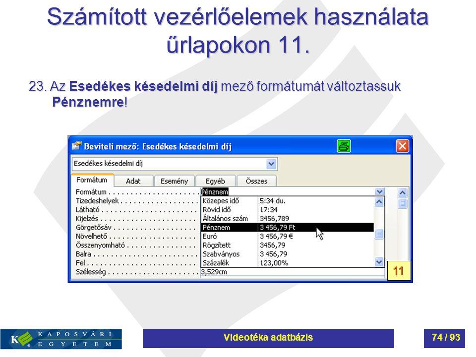 Számított vezérlőelemek használata űrlapokon 11. 23. Az Esedékes késedelmi díj mező formátumát változtassuk Pénznemre! 11 Videotéka adatbázis74 / 93