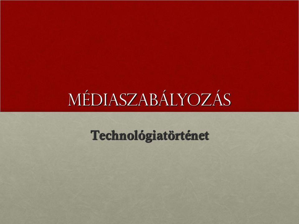 MÉDIASZABÁLYOZÁS Technológiatörténet