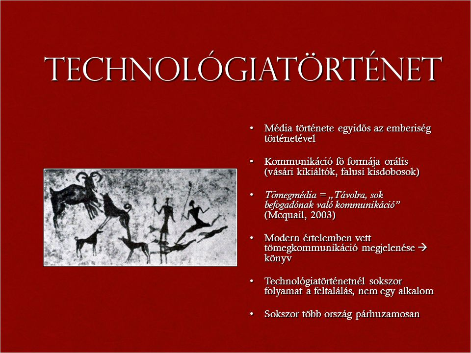"""Technológiatörténet Média története egyid ő s az emberiség történetévelMédia története egyid ő s az emberiség történetével Kommunikáció f ő formája orális (vásári kikiáltók, falusi kisdobosok)Kommunikáció f ő formája orális (vásári kikiáltók, falusi kisdobosok) Tömegmédia = """"Távolra, sok befogadónak való kommunikáció (Mcquail, 2003) Tömegmédia = """"Távolra, sok befogadónak való kommunikáció (Mcquail, 2003) Modern értelemben vett tömegkommunikáció megjelenése  könyvModern értelemben vett tömegkommunikáció megjelenése  könyv Technológiatörténetnél sokszor folyamat a feltalálás, nem egy alkalomTechnológiatörténetnél sokszor folyamat a feltalálás, nem egy alkalom Sokszor több ország párhuzamosanSokszor több ország párhuzamosan"""