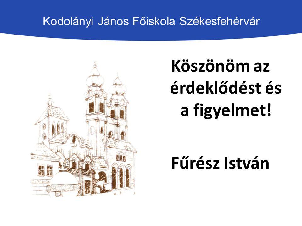 Kodolányi János Főiskola Székesfehérvár Köszönöm az érdeklődést és a figyelmet! Fűrész István