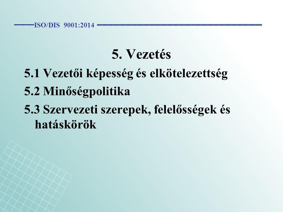 5. Vezetés 5.1 Vezetői képesség és elkötelezettség 5.2 Minőségpolitika 5.3 Szervezeti szerepek, felelősségek és hatáskörök ISO/DIS 9001:2014