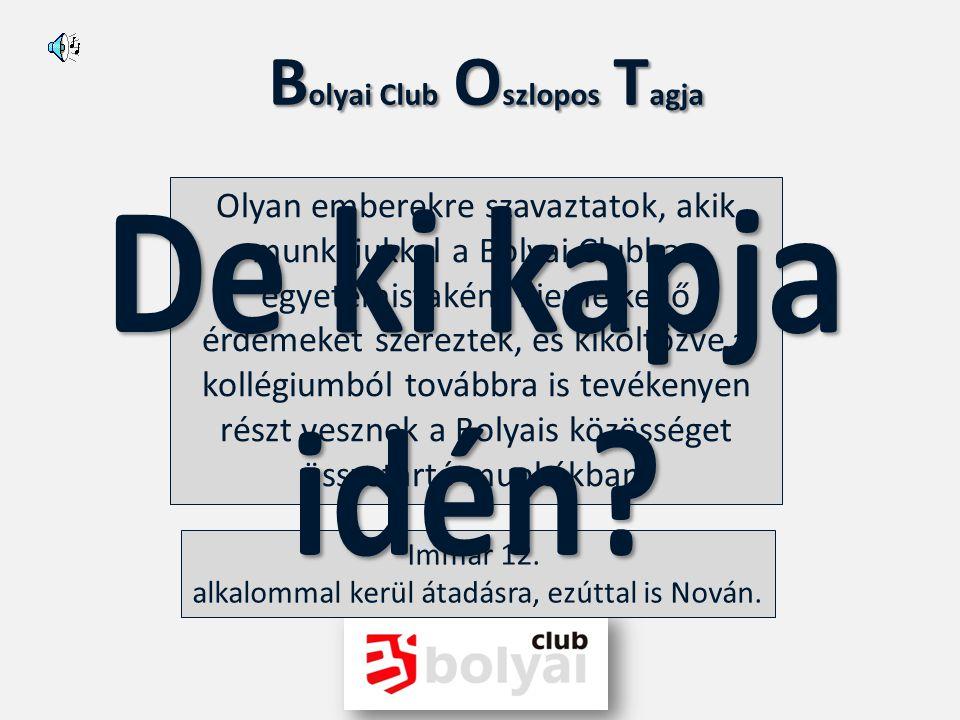 B olyai Club O szlopos T agja Idén is - mint mindig - igyekszünk megköszönni a megköszönhetetlent. Ezért találtuk ki a BOT (Bolyai Club Oszlopos Tagja