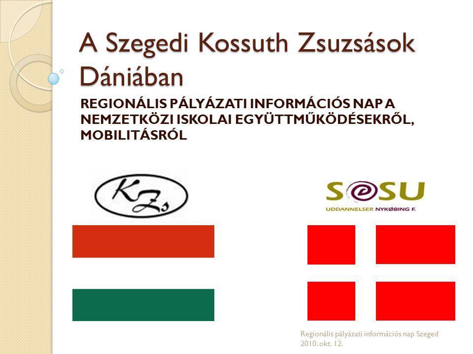 A Szegedi Kossuth Zsuzsások Dániában REGIONÁLIS PÁLYÁZATI INFORMÁCIÓS NAP A NEMZETKÖZI ISKOLAI EGYÜTTMŰKÖDÉSEKRŐL, MOBILITÁSRÓL Regionális pályázati információs nap Szeged 2010.