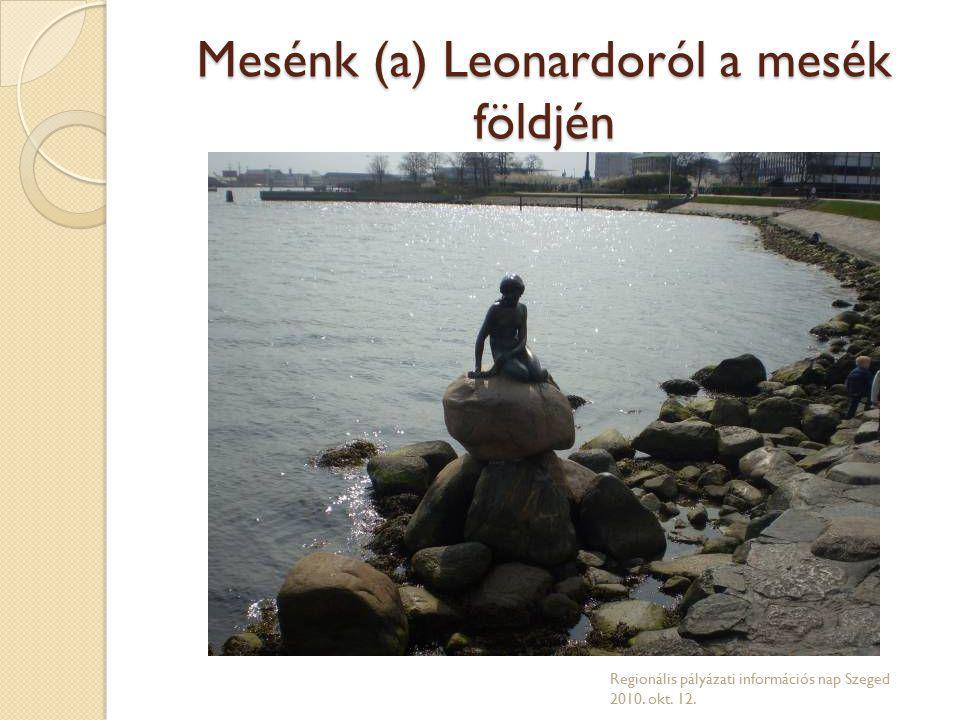 Mesénk (a) Leonardoról a mesék földjén Regionális pályázati információs nap Szeged 2010. okt. 12.