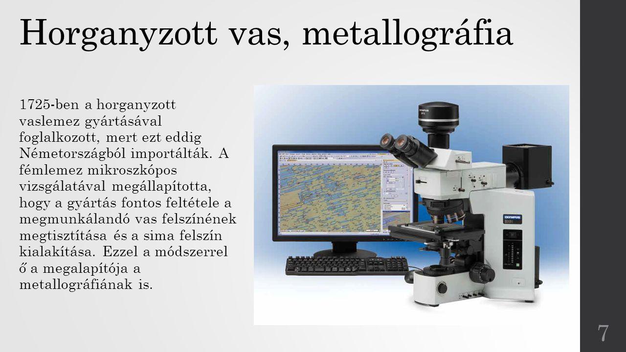Horganyzott vas, metallográfia 1725-ben a horganyzott vaslemez gyártásával foglalkozott, mert ezt eddig Németországból importálták. A fémlemez mikrosz