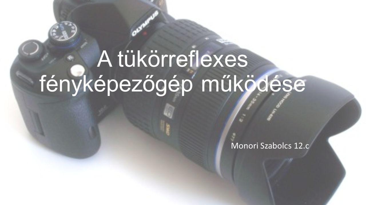A tükörreflexes fényképezőgép működése Monori Szabolcs 12.c