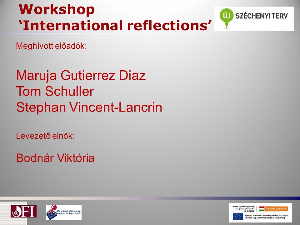 Workshop 'International reflections' Meghívott előadók: Maruja Gutierrez Diaz Tom Schuller Stephan Vincent-Lancrin Levezető elnök: Bodnár Viktória