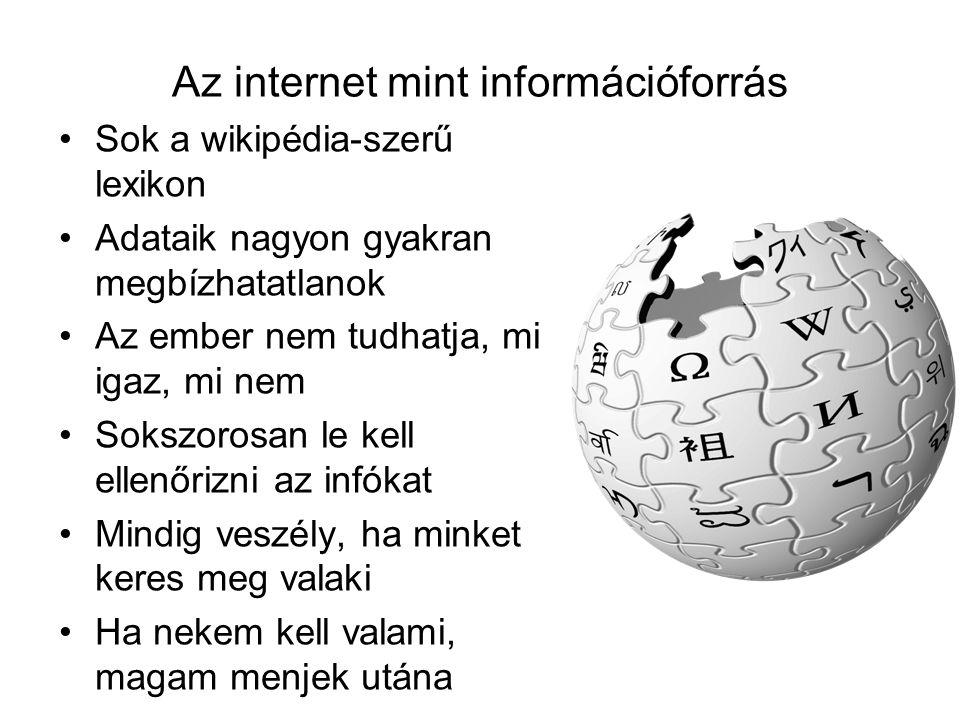 Az internet mint információforrás Sok a wikipédia-szerű lexikon Adataik nagyon gyakran megbízhatatlanok Az ember nem tudhatja, mi igaz, mi nem Sokszorosan le kell ellenőrizni az infókat Mindig veszély, ha minket keres meg valaki Ha nekem kell valami, magam menjek utána