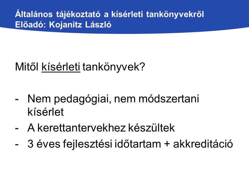 Általános tájékoztató a kísérleti tankönyvekről Előadó: Kojanitz László Mitől kísérleti tankönyvek? -Nem pedagógiai, nem módszertani kísérlet -A keret
