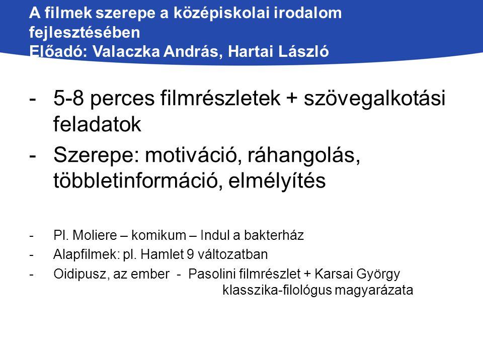 A filmek szerepe a középiskolai irodalom fejlesztésében Előadó: Valaczka András, Hartai László -5-8 perces filmrészletek + szövegalkotási feladatok -S