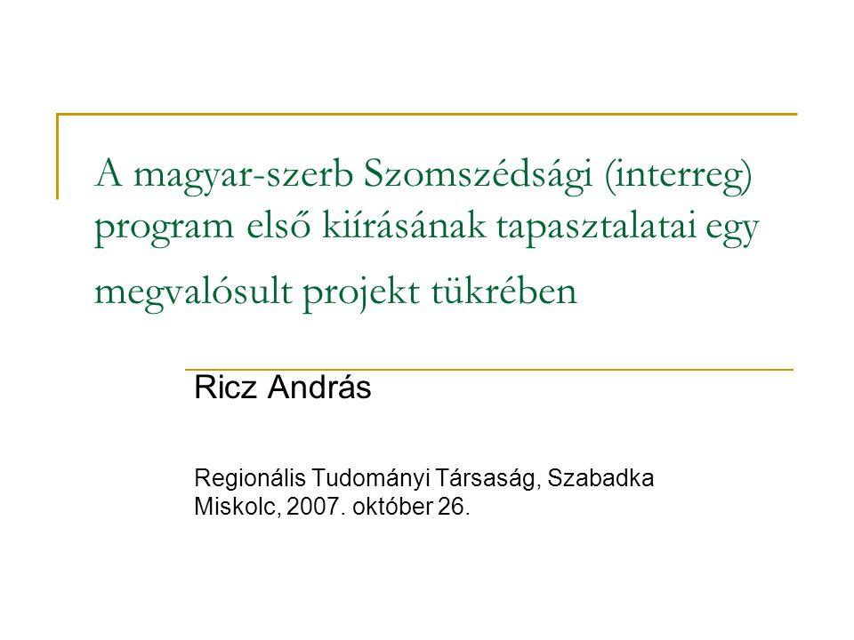 A magyar-szerb Szomszédsági (interreg) program első kiírásának tapasztalatai egy megvalósult projekt tükrében Ricz András Regionális Tudományi Társaság, Szabadka Miskolc, 2007.